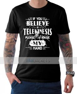 If You Believe in Telekinesis T Shirt